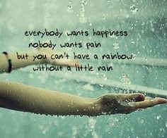 Everybody wants happiness. Nobody wants pain. But you can't have a rainbow, without a little rain.