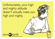 Unfortunately, your high and mighty attitude doesn't actually make you high and mighty.