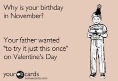 """Why is your birthday in november? your father wanted to """"try it just once"""" on valentines day. (my birthday is in november!!!!!!)"""