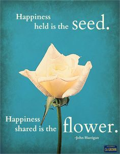 """""""Happiness held is the seed. Happiness shared is the flower.""""  -John Harrigan"""