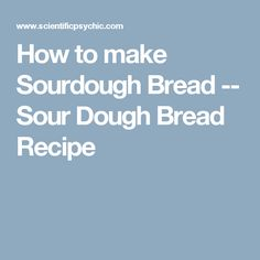 How to make Sourdough Bread -- Sour Dough Bread Recipe