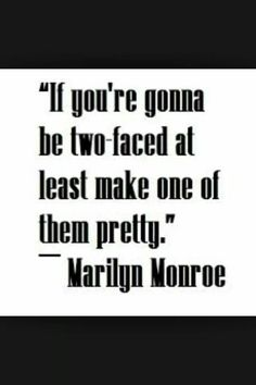 If you're gonna be two-faced at least make one of them pretty. ~ Marilyn Monroe