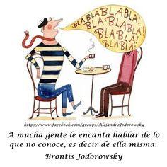 """""""A mucha gente le encanta hablar de lo que no conoce, es decir de ella misma."""" -Brontis Jodorowsky."""