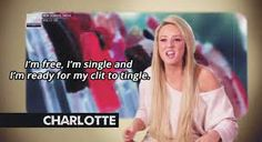 """I'm free, I'm single, and I'm ready for my clit to tingle."" - Charlotte, Geordie Shore"
