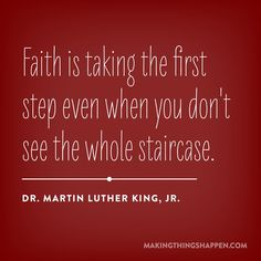 Faith is taking the first step even when you don't see the whole staircase. - Dr. Martin Luther King Jr.
