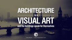 Whatever good things we build end up building us. - Jim Rohn . Architecture is a visual art and the buildings speak for themselves. - Julia Morgan I call a