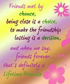 Friends met by chance being close is a choice to make friendship the lasting is a decision and when we say friends forever that is definitely a lifetime promise Bff Quotes, Family Quotes, Love Quotes, Funny Quotes, Inspirational Quotes, Motivational, Qoutes, Feminist Quotes, Bible Quotes