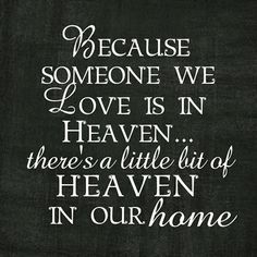 Because someone we love is in Heaven...there's a little bit of heaven in our home.