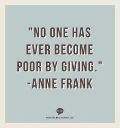 """""""No one has ever become poor by giving."""" - Anne Frank FROM: http://media-cache-ak0.pinimg.com/originals/fa/3a/31/fa3a3168de0b59558d130e91ecc22641.jpg"""
