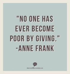 """No one has ever become poor by giving."" - Anne Frank FROM: http://media-cache-ak0.pinimg.com/originals/fa/3a/31/fa3a3168de0b59558d130e91ecc22641.jpg"