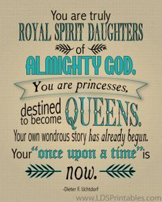 """""""You are truly royal spirit daughters of almighty God.  You are princesses, destined to become queens.  Your own wondrous story has already begun.  Your 'once upon a time' is now.""""  Dieter F. Uchtdorf"""