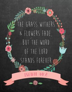 $5.00 Bible Verse Print -The grass withers and flowers fade, but the word of the Lord stands forever Isaiah 40:8 It's amazing to think of how long His word has been around. In times of joy or trial, we seek His word. Why? Because we can count on it, it never changes on us and it's here to stay forever. Display this beauty in any room so we can always be reminded of where to turn. - Different size options available. #bibleverse #bibleverseprint #christianart #christiandecor #isaiah40