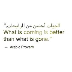 What is coming is better than what is gone. Love this! Another Arabic tattoo, perhaps? ;)