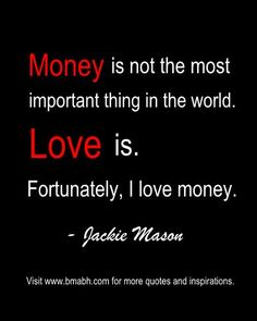 Someone has told me that you have to love money, so money can love you back. To me, money is neither angel or evil, it's just a tool and depends how we use it. What do you think?