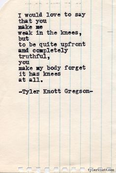 I would love to say that you make me weak in the knees, but to be quite upfront and completely truthful, you make my body forget it has knees at all. - Typewriter Series #421 by Tyler Knott Gregson