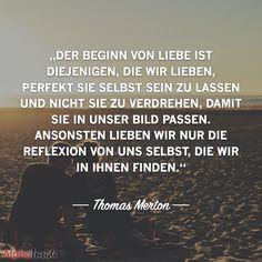 """JETZT FÜR DEN DAZUGEHÖRIGEN ARTIKEL ANKLICKEN!----------------------der beginn von liebe ist diejenigen, die wir lieben, perfekt sie selbst sein zu lassen und nicht sie zu verdrehen, damit sie in unser bild passen. ansonsten lieben wir nur die reflexion von uns selbst, die wir in ihnen finden."""" - thomas merton"""
