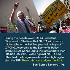 "During the debate over NAFTA President Clinton said, ""I believe that NAFTA will create a million jobs in the first five years of its impact."" WRONG. According to the Economic Policy Institute, NAFTA has led to the loss of more than 680,000 US jobs. I voted against NAFTA and other bad trade agreements and am fighting to stop the TPP. Share this post and join the fight. --Sen Bernie Sanders (I-Vt)"