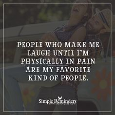 People who make me laugh People who make me laugh until I'm physically in pain are my favorite kind of people. — Unknown Author