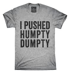 You can order this I Pushed Humpty Dumpty t-shirt design on several different sizes, colors, and styles of shirts including short sleeve shirts, hoodies, and tank tops.  Each shirt is digitally printed when ordered, and shipped from Northern California.
