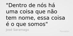 """""""Dentro de nós há uma coisa que não tem nome, essa coisa é o que somos."""" - José Saramago"""