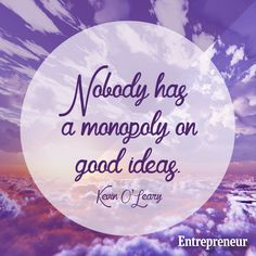 Nobody has a monopoly on good ideas. -- Kevin O'Leary