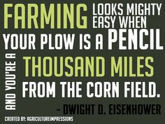 Farming looks mighty easy when you plow is a pencil and you're a thousand miles from the corn field.~Dwight D. Sassy Quotes, Life Quotes Love, Great Quotes, Quotes To Live By, Me Quotes, Inspirational Quotes, Beach Quotes, Horse Quotes, Crush Quotes