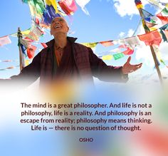 """The mind is a great philosopher. And life is not a philosophy, life is a reality. And philosophy is an escape from reality; philosophy means thinking. Life is — there is no question of thought."" ~Osho ..."