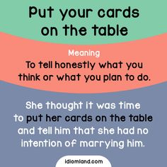 Idiom of the day: Put your cards on the table. Meaning: To tell honestly what you think or what you plan to do. Example: She thought it was time to put her cards on the table and tell him that she had no intention of marrying him.