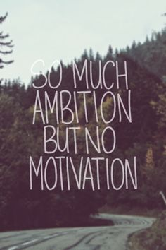 so much ambition, but no motivation
