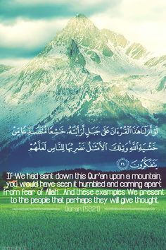 Qur'an al-Hashr (The Exile) 59:21:  Had We sent down this Quran on a mountain, you would surely have seen it humbling itself and rending asunder by the fear of Allah. Such are the parables which We put forward to mankind that they may reflect.