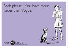 B***h please. You have more issues than Vogue.