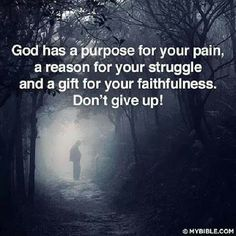 """In everything there is a purpose...DON""""T GIVE UP!!  Sacrifice & prayer is a powerful combination!!"""