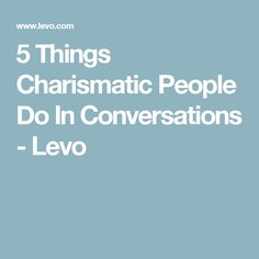 5 Things Charismatic People Do In Conversations - Levo