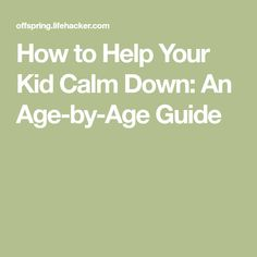 How to Help Your Kid Calm Down: An Age-by-Age Guide