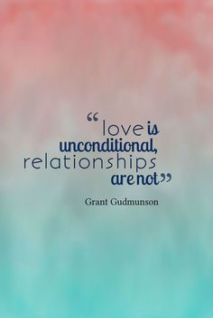 """""""Love is unconditional. Relationships are not.""""  — Grant Gudmunson"""