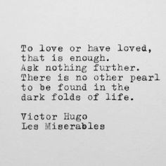 To love or have loved, that is enough.  Ask nothing further.  There is no other pearl to be found in the dark folds of life.-Victor Hugo