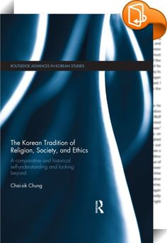 The Korean Tradition of Religion, Society, and Ethics    :  By making Korea a central part of comparative history of East Asian religion and society, this book traces the evolution of Korean religion from the oldest representation to that of the current day by utilizing wide-ranging interdisciplinary and comparative resources.  This book presents a holistic view of the enduring religious tradition of Korea and its cultural and social significance within the wider horizons of modern and...