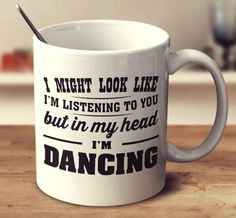 I Might Look Like I'm Listening To You But In My Head I'm Dancing Mug