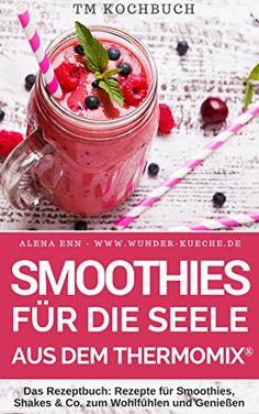 TM Kochbuch Smoothies für die Seele aus dem Thermomix: Das Rezeptbuch: Rezepte für Smoothies, Shakes & Co. zum Wohlfühlen und Genießen für alle Jahreszeiten
