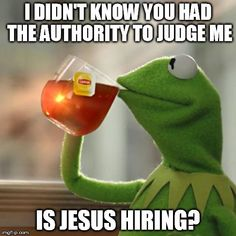 "But Thats None Of My Business Meme | I DIDN'T KNOW YOU HAD THE AUTHORITY TO JUDGE ME IS JESUS HIRING? | image tagged in memes,but thats none of my business,kermit the frog | made w/ Imgflip meme maker Memes hilariousmemes hilarious can't stop laughing there are hot <a href=""https://hembra.club/category/humor/demotivators"">click here</a>"