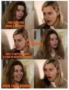 """Orange is the New Black. """"Once. It happened once. It took us both by surprise!"""""""