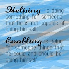 Helping is doing something for someone that he is not capable of doing himself. Enabling is doing for someone things that he could and should be doing himself. codependency quote - likes this quote thank you! Great Quotes, Quotes To Live By, Me Quotes, Inspirational Quotes, Work Quotes, Strong Quotes, Change Quotes, Attitude Quotes, The Words