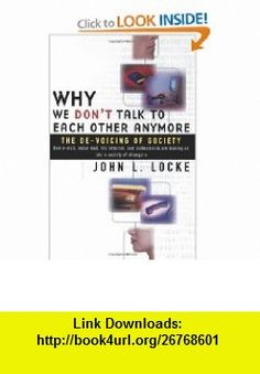 Why We Dont Talk To Each Other Anymore The De-Voicing of Society (9780684855745) John Locke , ISBN-10: 0684855747  , ISBN-13: 978-0684855745 ,  , tutorials , pdf , ebook , torrent , downloads , rapidshare , filesonic , hotfile , megaupload , fileserve