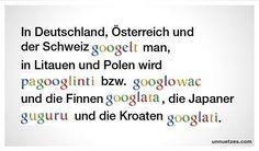 In Deutschland, Österreich und der Schweiz - googlet - man, in Litauen und Polen nennt man es - pagooglinti - bzw. - googlować - und die Finnen - googlata - , die Japaner - guguru - und die Kroaten - googlati -.