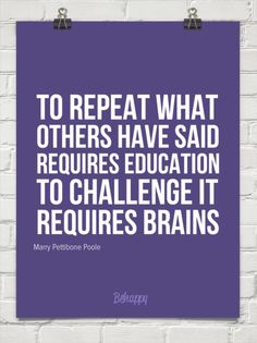 TO REPEAT WHAT OTHERS HAVE SAID REQUIRES EDUCATION TO CHALLENGE IT REQUIRES BRAINS