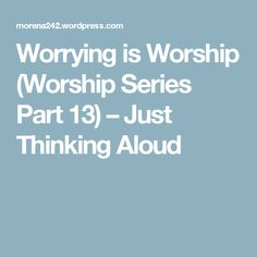 Worrying is Worship (Worship Series Part 13) – Just Thinking Aloud