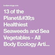 13 of the Planet's Healthiest Seaweeds and Sea Vegetables  - All Body Ecology Articles