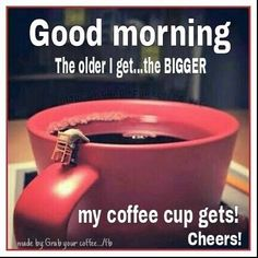 Good Morning The Older I Get The Bigger My Cup Gets