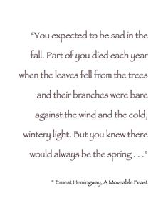 "~ Autumn ~ ""You expected to be sad in the fall. Part of you died each year when the leaves fell from the trees and their branches were bare against the wind and the cold, wintery light . . . "" ~ Ernest Hemingway, A Moveable Feast #Book_Quote"