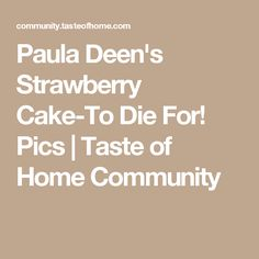 Paula Deen's Strawberry Cake-To Die For! Pics | Taste of Home Community